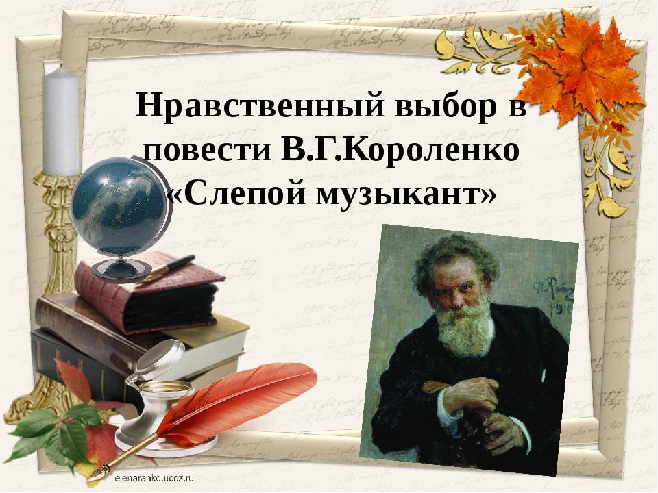 Нравственный выбор в повести В.Г.Короленко «Слепой музыкант»