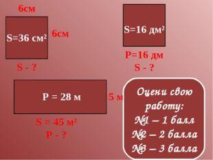 S=36 см² S=16 дм² P = 28 м Оцени свою работу: №1 – 1 балл №2 – 2 балла №3 – 3
