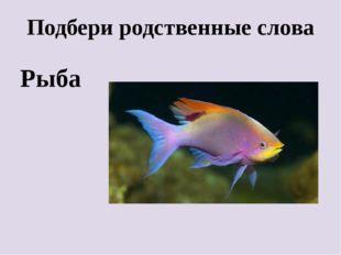 Подбери родственные слова Рыба