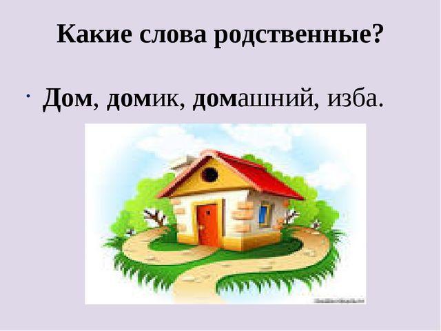 Какие слова родственные? Дом, домик, домашний, изба.