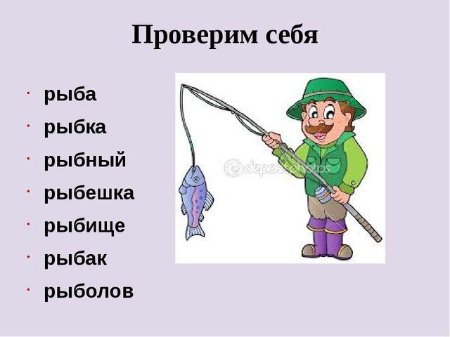 Проверим себя рыба рыбка рыбный рыбешка рыбище рыбак рыболов