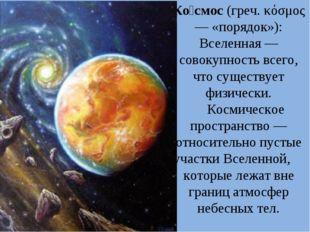 Ко́смос (греч. κόσμος — «порядок»): Вселенная — совокупность всего, что сущес