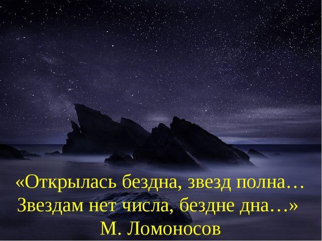 «Открылась бездна, звезд полна… Звездам нет числа, бездне дна…» М. Ломоносов