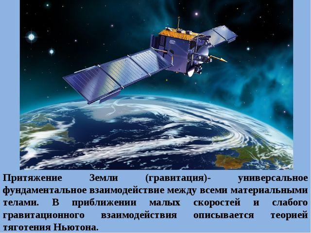 Притяжение Земли (гравитация)- универсальное фундаментальное взаимодействие м...
