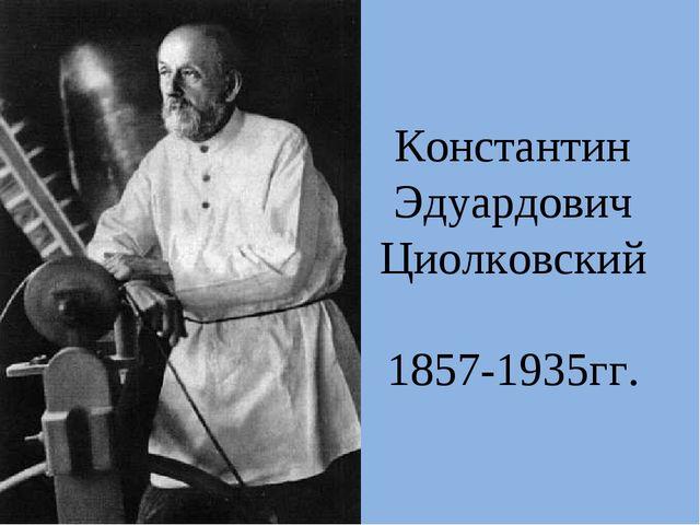 Константин Эдуардович Циолковский 1857-1935гг.