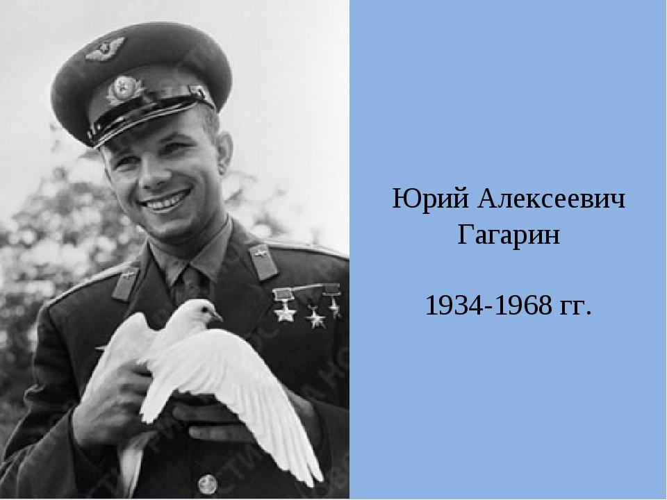 Юрий Алексеевич Гагарин 1934-1968 гг.