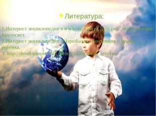 Литература: 1.Интернет энциклопедия www.krugosvet.ru Детство. Энциклопедия Кр