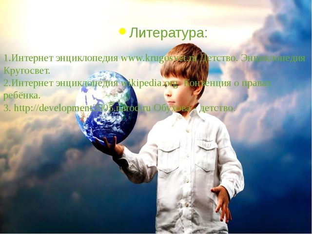 Литература: 1.Интернет энциклопедия www.krugosvet.ru Детство. Энциклопедия Кр...