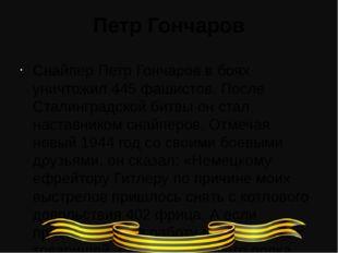 Петр Гончаров Снайпер Петр Гончаров в боях уничтожил 445 фашистов. После Стал
