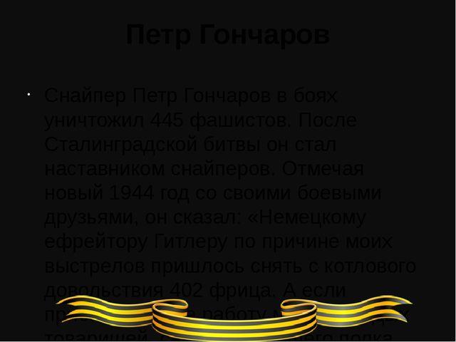 Петр Гончаров Снайпер Петр Гончаров в боях уничтожил 445 фашистов. После Стал...