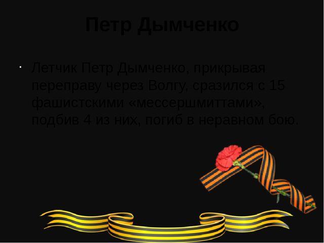 Петр Дымченко Летчик Петр Дымченко, прикрывая переправу через Волгу, сразился...