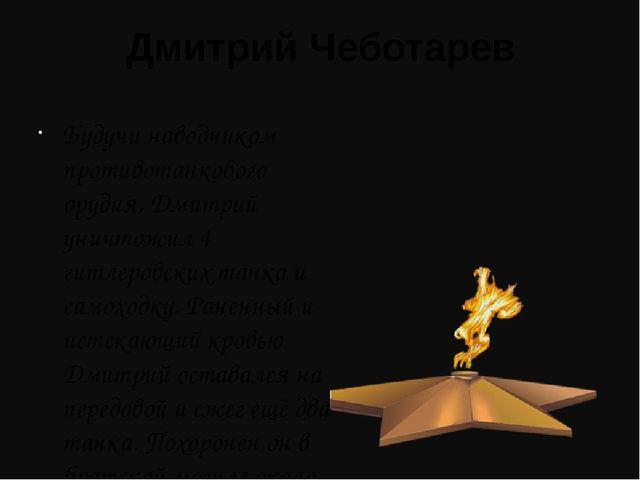 Дмитрий Чеботарев Будучи наводчиком противотанкового орудия, Дмитрий уничтожи...