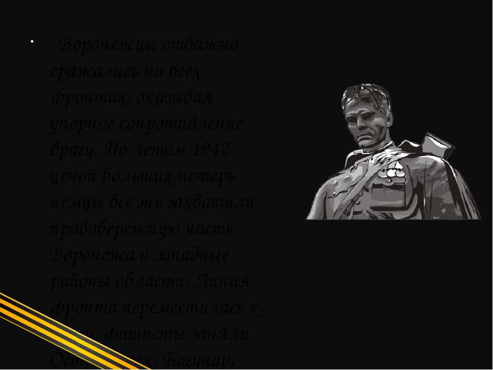 Воронежцы отважно сражались на всех фронтах, оказывая упорное сопротивление...
