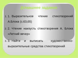 Домашнее задание 1.Выразительное чтение стихотворений А.Блока (с.63,65) 2.Ч