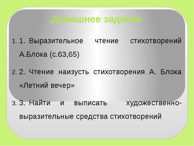 Домашнее задание 1.Выразительное чтение стихотворений А.Блока (с.63,65) 2.Ч...