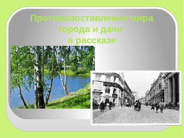Противопоставление мира города и дачи в рассказе