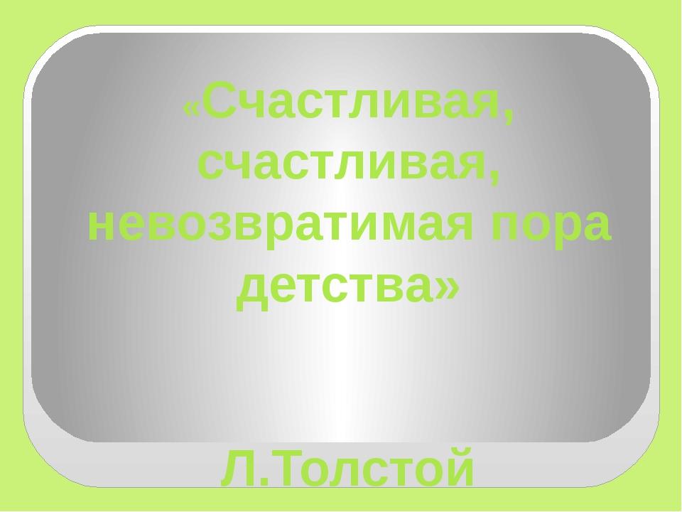 «Счастливая, счастливая, невозвратимая пора детства» Л.Толстой