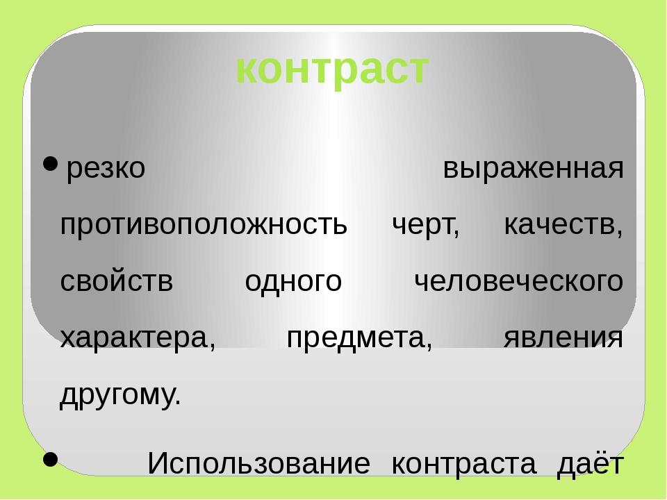 контраст резко выраженная противоположность черт, качеств, свойств одного чел...