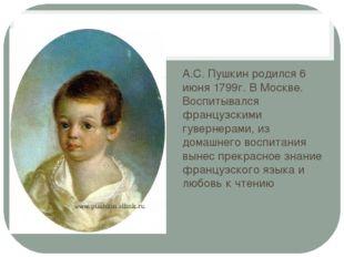 А.С. Пушкин родился 6 июня 1799г. В Москве. Воспитывался французскими гуверн