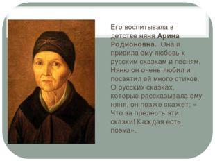Его воспитывала в детстве няня Арина Родионовна. Она и привила ему любовь к