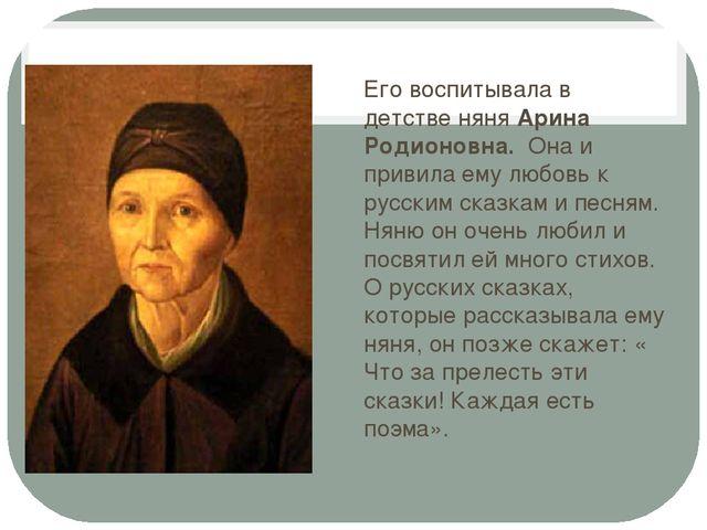 Его воспитывала в детстве няня Арина Родионовна. Она и привила ему любовь к...