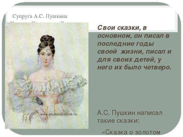 Супруга А.С. Пушкина Наталия Николаевна Гончарова Свои сказки, в основном, о...