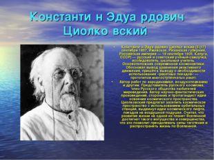 Константи́н Эдуа́рдович Циолко́вский Константи́н Эдуа́рдович Циолко́вский (5
