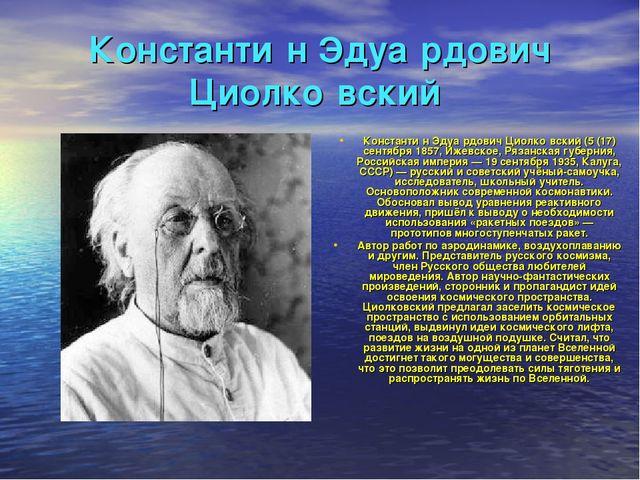 Константи́н Эдуа́рдович Циолко́вский Константи́н Эдуа́рдович Циолко́вский (5...