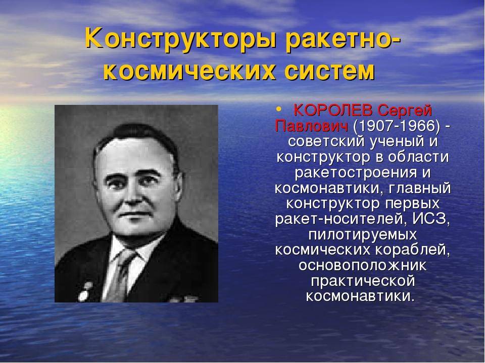 Конструкторы ракетно-космических систем КОРОЛЕВ Сергей Павлович (1907-1966) -...