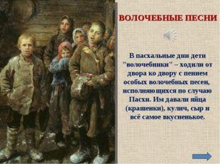 """ВОЛОЧЕБНЫЕ ПЕСНИ В пасхальные дни дети """"волочебники"""" – ходили от двора ко дво"""