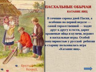 ПАСХАЛЬНЫЕ ОБЫЧАИ КАТАНИЕ ЯИЦ В течение сорока дней Пасхи, а особенно на перв
