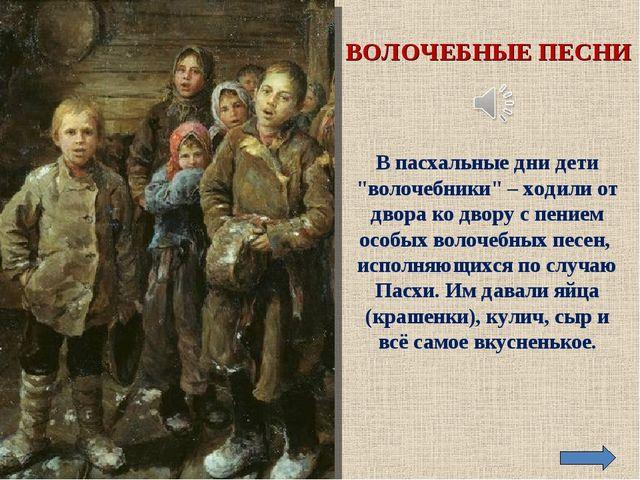 """ВОЛОЧЕБНЫЕ ПЕСНИ В пасхальные дни дети """"волочебники"""" – ходили от двора ко дво..."""