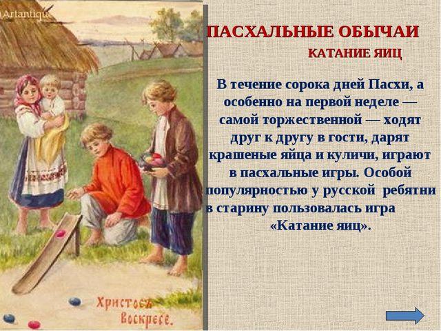 ПАСХАЛЬНЫЕ ОБЫЧАИ КАТАНИЕ ЯИЦ В течение сорока дней Пасхи, а особенно на перв...