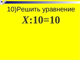 10)Решить уравнение Х:10=10