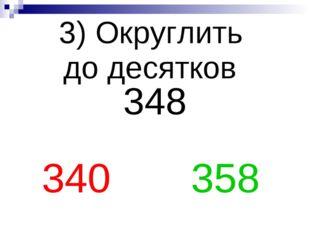 3) Округлить до десятков 348 340 358