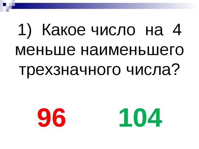 1) Какое число на 4 меньше наименьшего трехзначного числа?  96 104