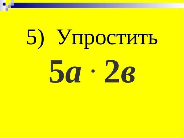 5) Упростить 5а . 2в
