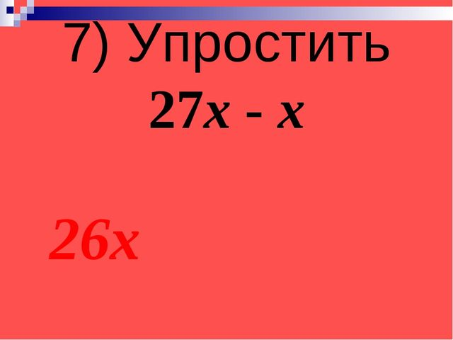 7) Упростить 27х - х 26х