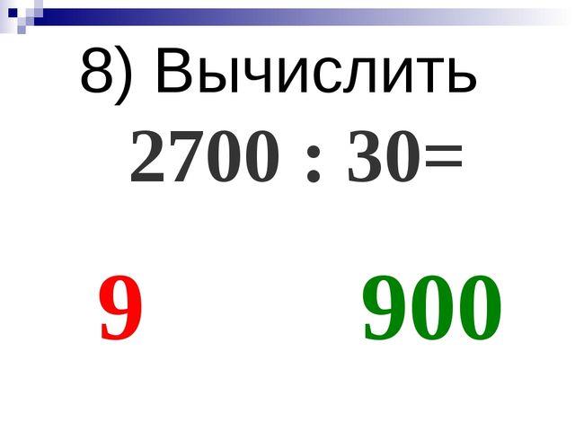 8) Вычислить 2700 : 30= 9 900