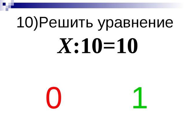 10)Решить уравнение Х:10=10 0 1