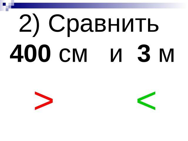 2) Сравнить 400 см и 3 м > <