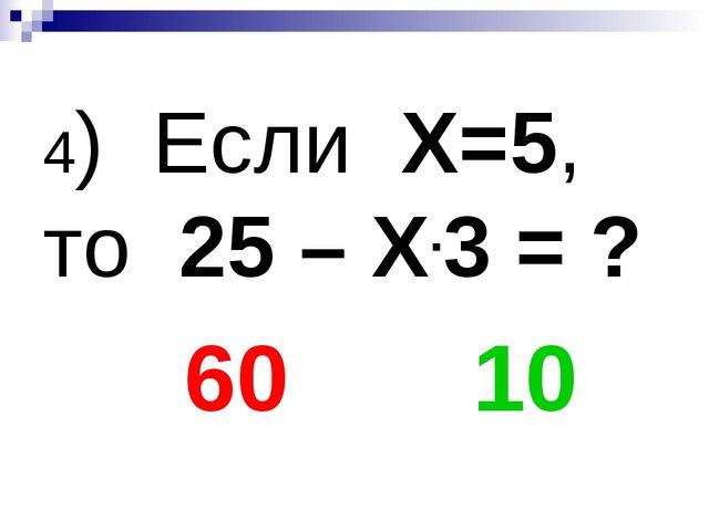 4) Если Х=5, то 25 – Х.3 = ? 60 10