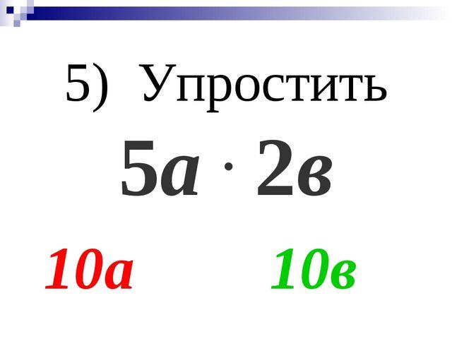 5) Упростить 5а . 2в 10а 10в