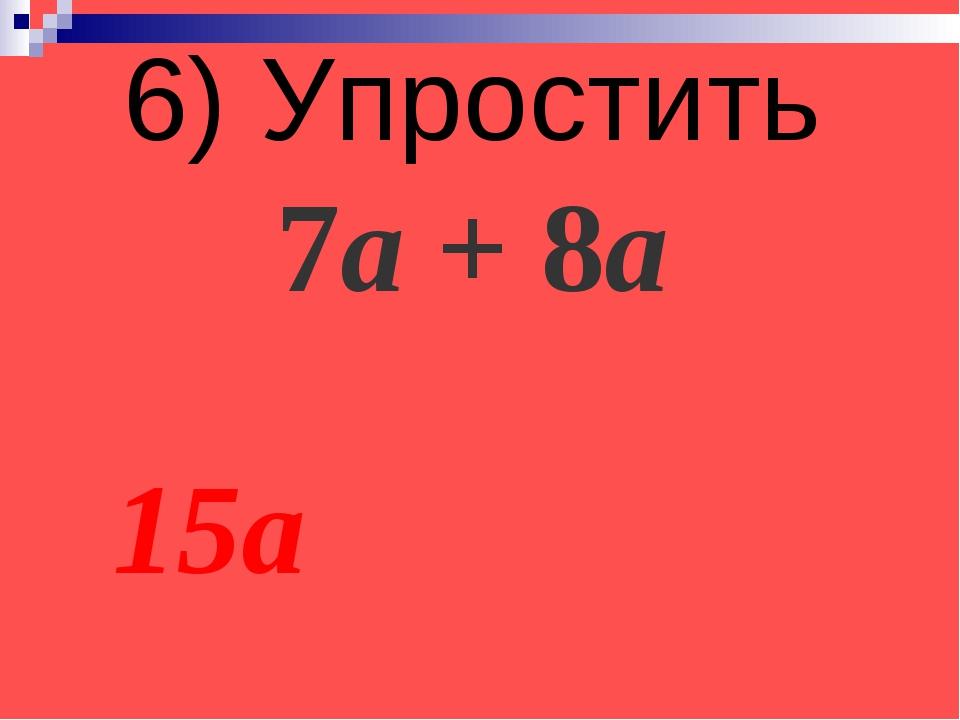 6) Упростить 7а + 8а 15а