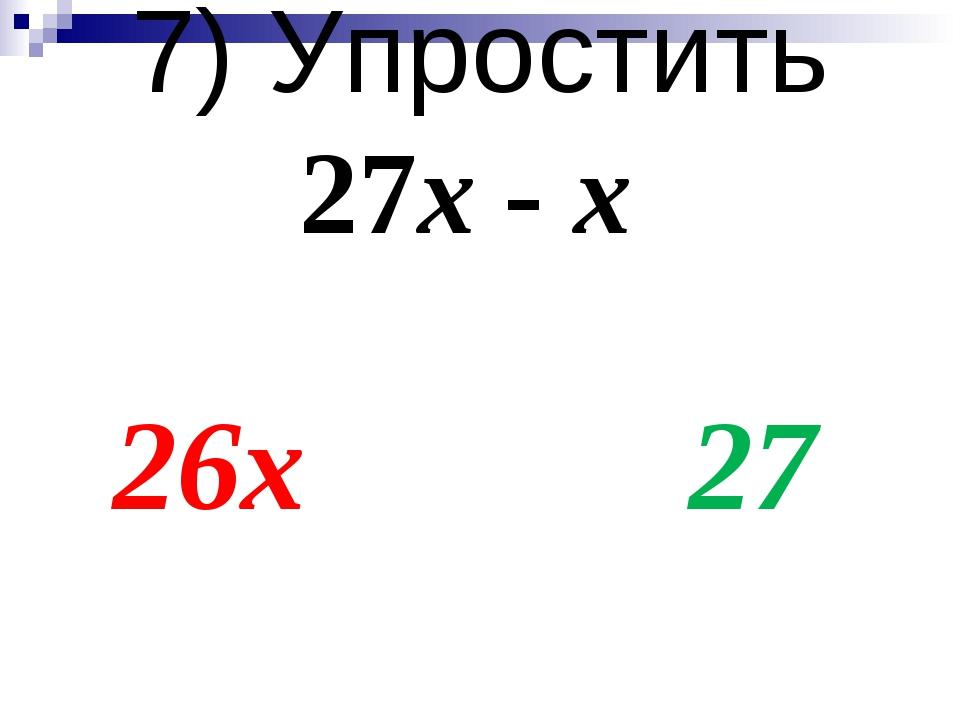 7) Упростить 27х - х 26х 27