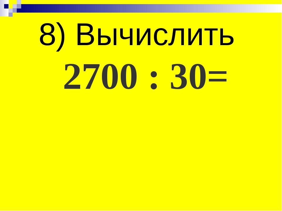 8) Вычислить 2700 : 30=