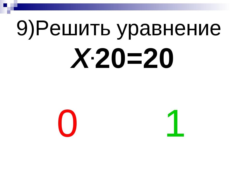 9)Решить уравнение Х.20=20 0 1