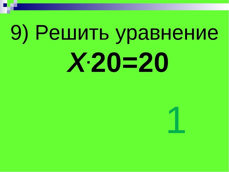 9) Решить уравнение Х.20=20 1