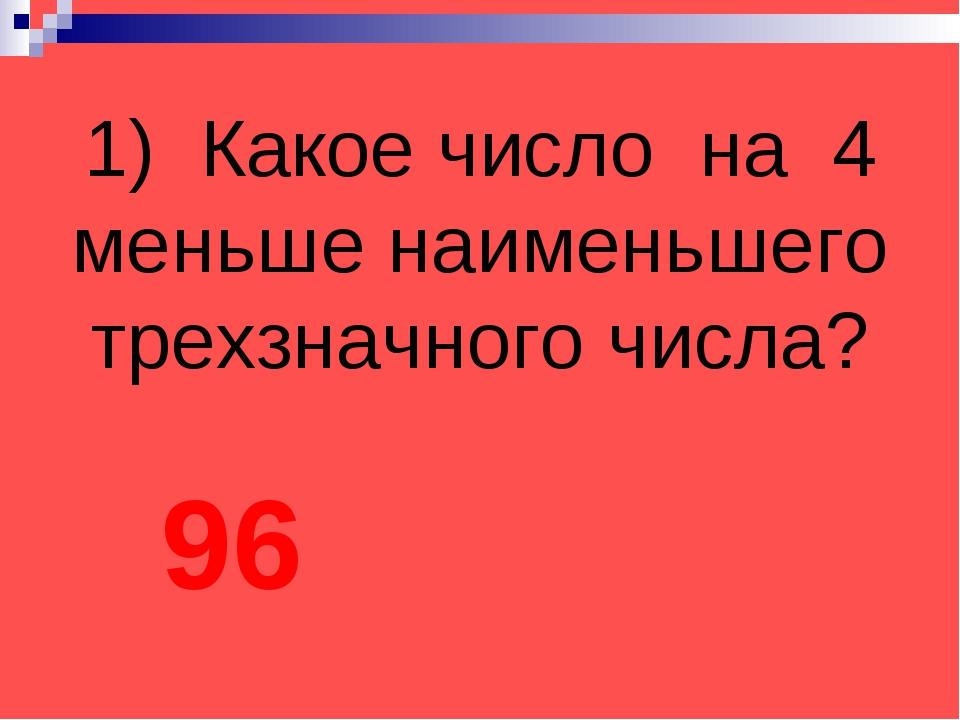 1) Какое число на 4 меньше наименьшего трехзначного числа? 96