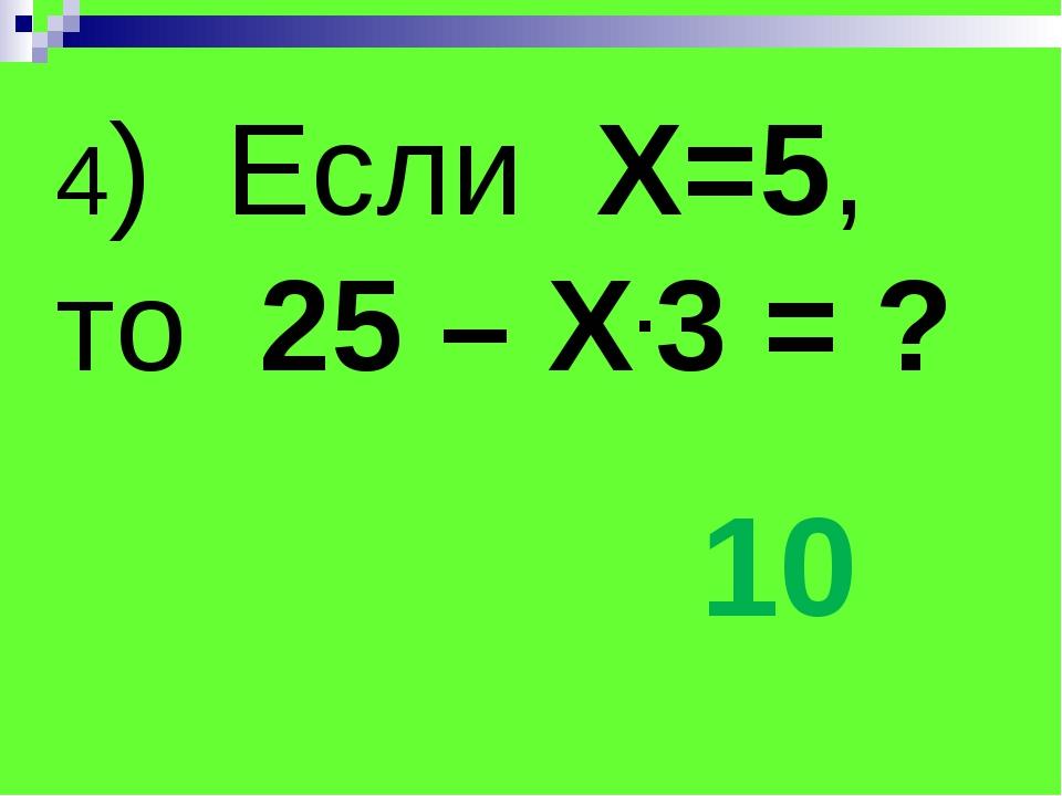 4) Если Х=5, то 25 – Х.3 = ? 10